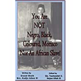 You Are NOT Negro, Black, Coloured, Morisco Nor an African Slave