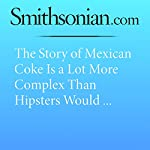 The Story of Mexican Coke Is a Lot More Complex Than Hipsters Would Like to Admit | Anne Glusker