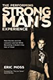 The Performing Strongman's Experience: Real Stories and Lessons Learned While Becoming a Modern Day Man of Steel