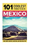 Mexico: Mexico Travel Guide: 101 Coolest Things to Do in Mexico (Mexico City, Yucatan, Los Cabos, Oaxaca, Cancun, Guanajuato, Guadalajara, Puebla)