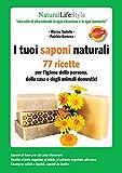 I tuoi saponi naturali: 77 ricette per l'igiene della persona, della casa e degli animali domestici (NaturalLifeStyle)