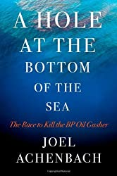A Hole at the Bottom of the Sea: The Race to Kill the BP Oil Gusher by Joel Achenbach (2011-04-05)