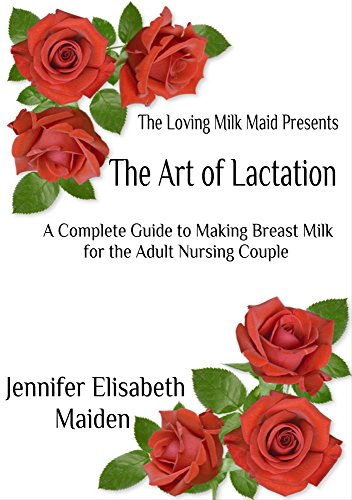The Art of Lactation: The Loving Milk Maid's Complete Guide to Making Milk for the Adult Nursing Couple (Adult Milkmaid)
