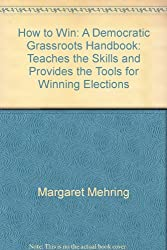 How to Win: A Democratic Grassroots Handbook: Teaches the Skills and Provides the Tools for Winning Elections
