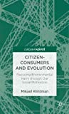 Citizen-Consumers and Evolutionary Theory : Reducing Environmental Harm Through Our Social Motivation, Klintman, Mikael, 1137276797