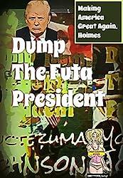 Dump the Futa President: Making America Great Again, Holmes (Presidential Politics, Current Events, Satire, Candidates, Alpha Billionaire, Alien, Futa)