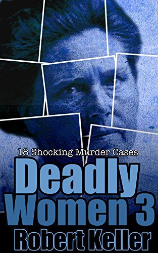 Deadly Women Volume 3: 18 Shocking True Crime Cases of Women Who Kill