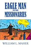 Eagle Man and More Missionaries, William L. Maher, 1420826557