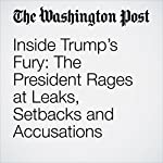 Inside Trump's Fury: The President Rages at Leaks, Setbacks and Accusations | Philip Rucker,Robert Costa,Ashley Parker