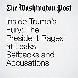 Inside Trump's Fury: The President Rages at Leaks, Setbacks and Accusations