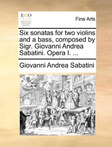 Read Online Six sonatas for two violins and a bass, composed by Sigr. Giovanni Andrea Sabatini. Opera I. ... PDF
