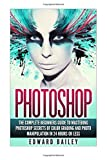 Photoshop: The Complete Beginners Guide To Mastering Photoshop In 24 Hours Or Less!: Secrets Of Color Grading And Photo Manipulation!