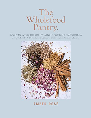 The Wholefood Pantry: Change the Way You Cook with 175 Recipes for Healthy Homemade Essentials by Amber Rose