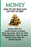 Money: How To Get Rich and Get Out of Debt: Learn How To: Make Money, Manage Your Finances, How To Stop Overspending, How To Save Money, and How To Invest Money