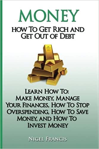 Money How To Get Rich And Get Out Of Debt Learn How To Make Money