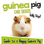Guinea Pig Care Secrets: Kids Guide to a Happy Guinea Pig: Kids Pet Care & Guides, Book 3 | Holly Lloyd
