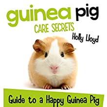 Guinea Pig Care Secrets: Kids Guide to a Happy Guinea Pig: Kids Pet Care & Guides, Book 3 Audiobook by Holly Lloyd Narrated by Lori Vandervelde
