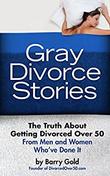 Gray Divorce Stories: The Truth About Getting Divorced Over 50 From Men and Women Who've Done It by [Gold, Barry]