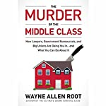 The Murder of the Middle Class: How to Save Yourself and Your Family from the Criminal Conspiracy of the Century | Wayne Allyn Root