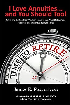 I Love Annuities...And You Should Too!: See How the Modern Annua Can Fit into Your Retirement Portfolio and Other Retirement Ideas by [James E. Fox]