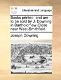 Books Printed; and Are to Be Sold by J Downing in Bartholomew-Close near West-Smithfield, Joseph Downing, 1170793134