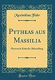 Pytheas Aus Massilia: Historisch-Kritische Abhandlung (Classic Reprint) (German Edition)