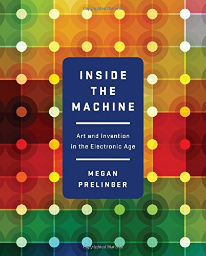 Inside the Machine: Art and Invention in the Electronic Age