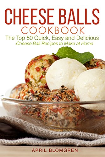 Cheese Balls Cookbook: The Top 50 Quick, Easy and Delicious Cheese Ball Recipes to Make at Home by [Blomgren, April]