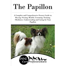 The Papillon: A Complete and Comprehensive Owners Guide to: Buying, Owning, Health, Grooming, Training, Obedience, Understanding and Caring for Your Papillon