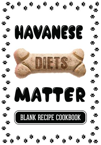 Havanese Diets Matter: Homemade Dog Treats Recipe, Blank Recipe Cookbook, 7 x 10, 100 Blank Recipe Pages by Dartan Creations
