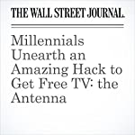 Millennials Unearth an Amazing Hack to Get Free TV: the Antenna | Ryan Knutson