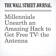 Millennials Unearth an Amazing Hack to Get Free TV: the Antenna Other by Ryan Knutson Narrated by Alexander Quincy