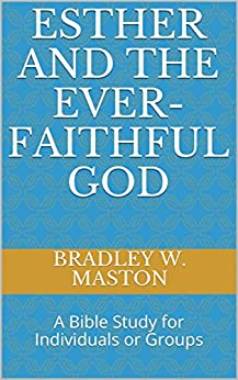 Esther and The Ever-Faithful God: A Bible Study for Individuals or Groups by [Maston, Bradley W.]