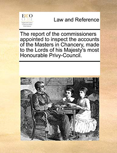 The report of the commissioners appointed to inspect the accounts of the Masters in Chancery, made to the Lords of his Majesty's most Honourable - Honourable Masters Most