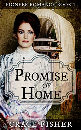 Promise of Home: Inspirational Pioneer Frontier Romance Novella by [Fisher, Grace]