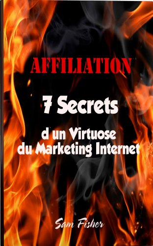 Affiliation - 7 Secrets d'un Virtuose du Marketing Internet (French Edition)