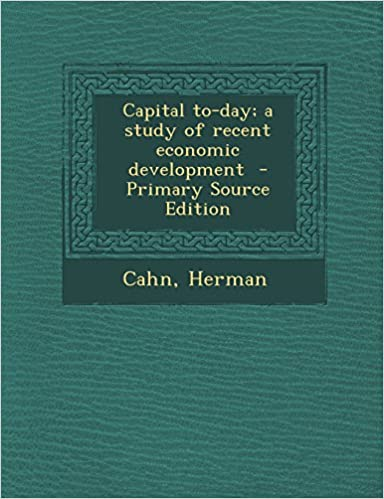 Capital To-Day; A Study of Recent Economic Development - Primary Source Edition