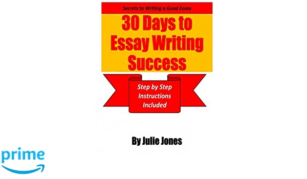 secrets to writing a good essay days to essay writing success  secrets to writing a good essay 30 days to essay writing success step by step instructions included julie jones 9780984249343 com books