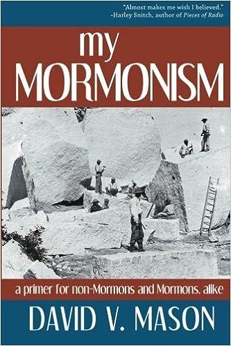 My Mormonism: a primer for non-Mormons and Mormons, alike by David V. Mason (2011-07-19)