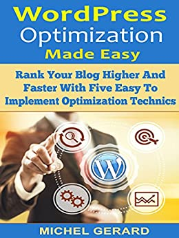 WordPress Optimization Made Easy: Rank Your Blog Higher And Faster With Five Easy To Implement Optimization Technics by [Gerard, Michel]