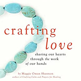 Crafting Love: Sharing Our Hearts through the Work of our Hands by [Shannon, Maggie Oman]