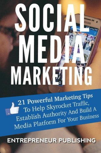 Social Media Marketing: 21 Powerful Marketing Tips To Help Skyrocket Traffic, Establish Authority And Build A Media Platform For Your Business (Social Media For Business, Branding, Marketing Strategy) PDF