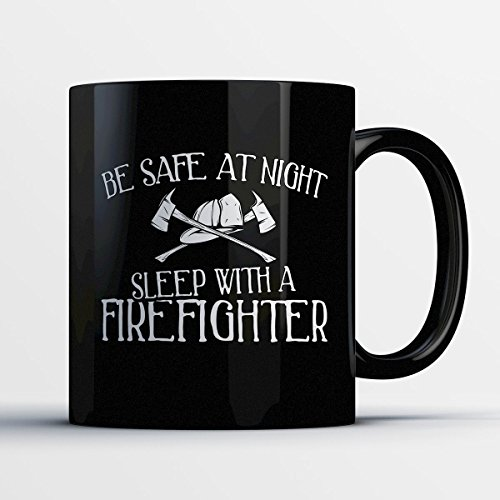 Firefighter Coffee Mug – Be Safe At Night Sleep With A Firefighter - Funny 11 oz Black Ceramic Tea Cup - Humorous and Cute Firefighter Gifts with Firefighter (Cup Of Jo Halloween Costumes)