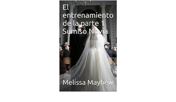 El entrenamiento de la parte 1 Sumiso Novia (Spanish Edition) - Kindle edition by Melissa Mayhew. Literature & Fiction Kindle eBooks @ Amazon.com.