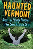Haunted Vermont: Ghosts and Strange Phenomena of the Green Mountain State (Haunted Series)