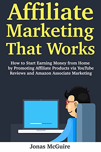 Affiliate Marketing That Works: How to Start Earning Money from Home by Promoting Affiliate Products via YouTube Reviews and Amazon Associate Marketing