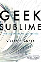 Geek Sublime: The Beauty of Code, the Code of Beauty Front Cover