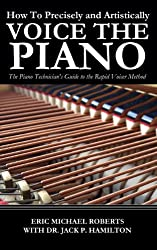 How To Precisely and Artistically Voice the Piano A Piano Technician's Guide to the Rapid Voicer Method