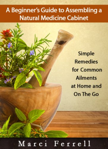 A Beginner's Guide to Assembling a Natural Medicine Cabinet: Simple Remedies for Common Ailments at Home and on the Go by [Ferrell, Marci]