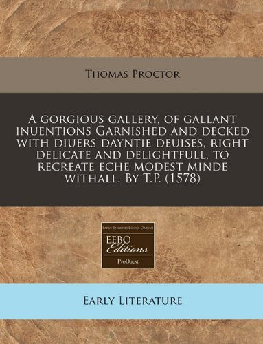 A gorgious gallery, of gallant inuentions Garnished and decked with diuers dayntie deuises, right delicate and delightfull, to recreate eche modest minde withall. By T.P. (1578) from Brand: EEBO Editions, ProQuest